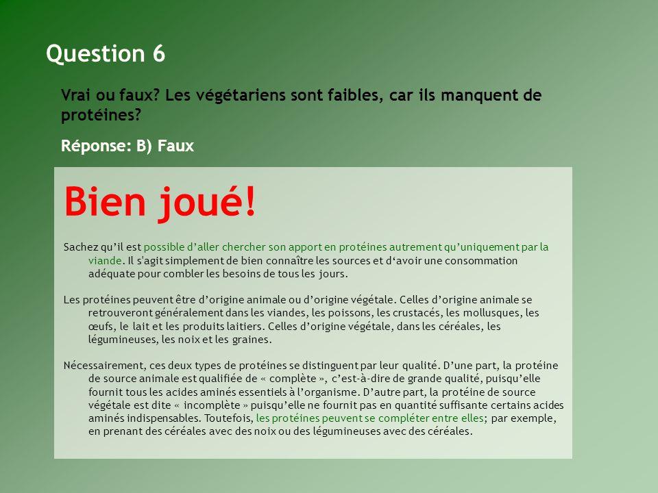 Question 6 Vrai ou faux Les végétariens sont faibles, car ils manquent de protéines Réponse: B) Faux.