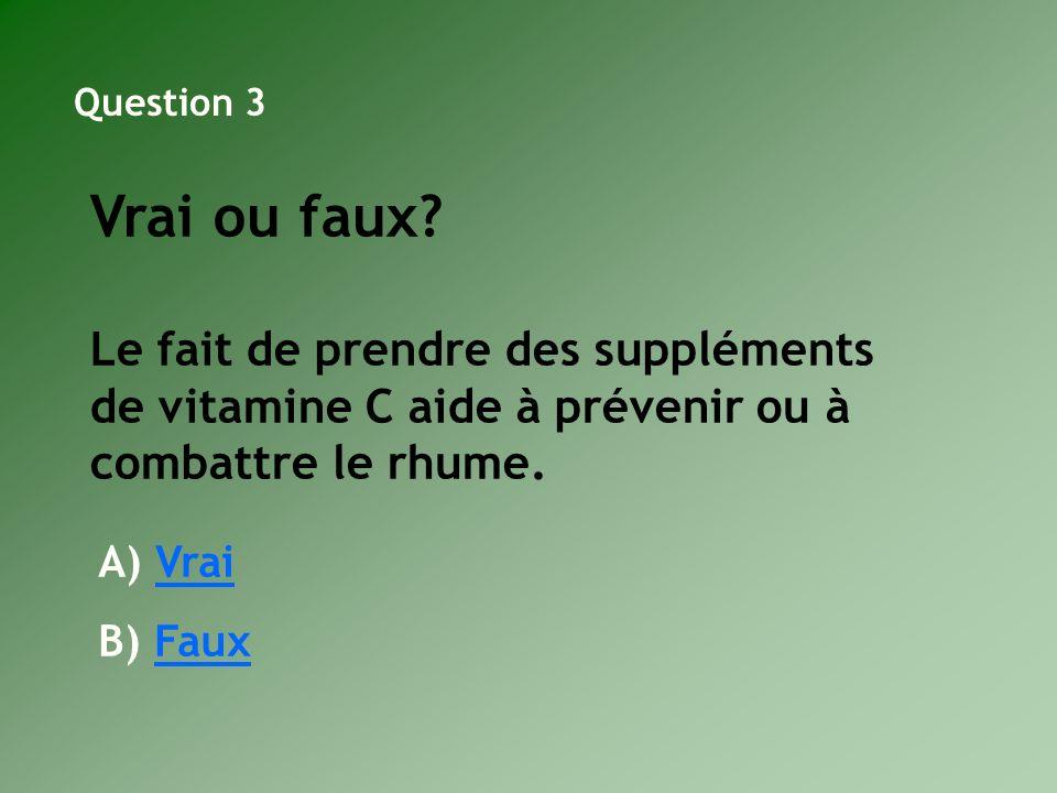 Question 3 Vrai ou faux Le fait de prendre des suppléments de vitamine C aide à prévenir ou à combattre le rhume.