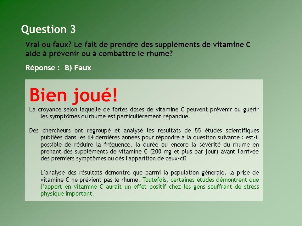 Question 3 Vrai ou faux Le fait de prendre des suppléments de vitamine C aide à prévenir ou à combattre le rhume Réponse : B) Faux.