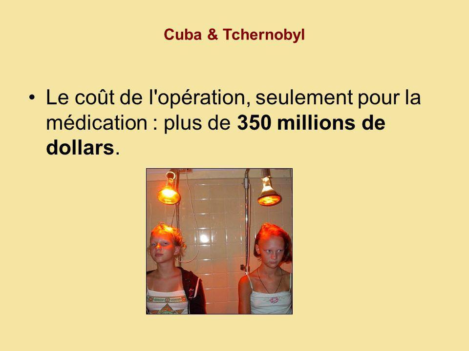 Cuba & Tchernobyl Le coût de l opération, seulement pour la médication : plus de 350 millions de dollars.
