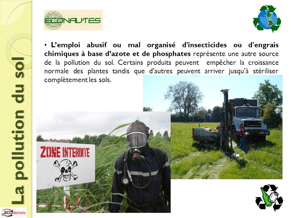 L'emploi abusif ou mal organisé d insecticides ou d engrais chimiques à base d'azote et de phosphates représente une autre source de la pollution du sol. Certains produits peuvent empêcher la croissance normale des plantes tandis que d'autres peuvent arriver jusqu'à stériliser complètement les sols.