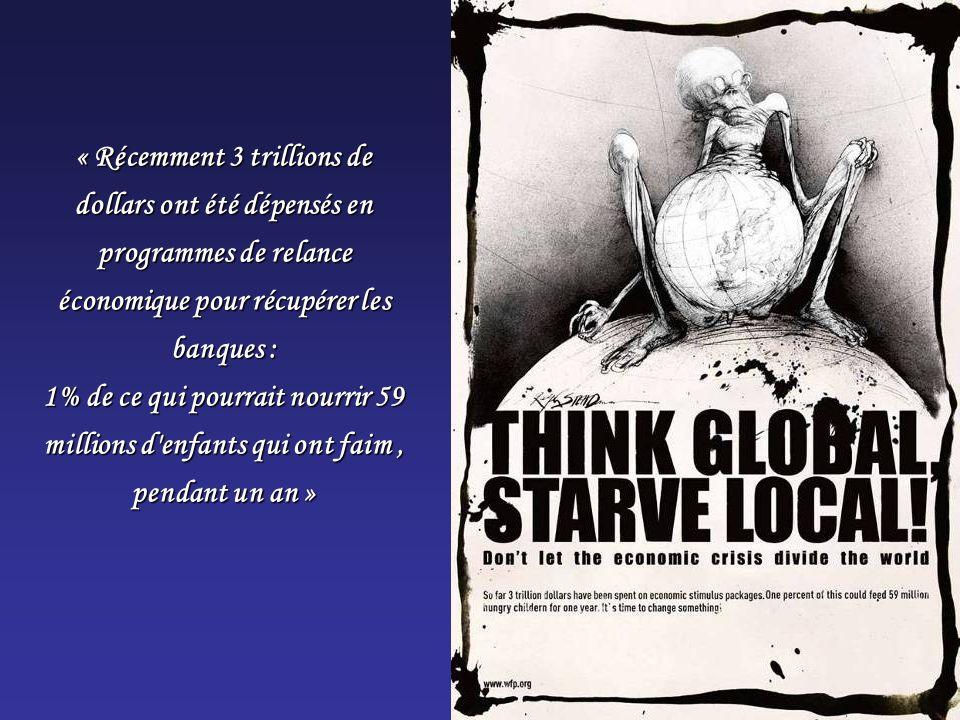 « Récemment 3 trillions de dollars ont été dépensés en programmes de relance économique pour récupérer les banques : 1% de ce qui pourrait nourrir 59 millions d enfants qui ont faim , pendant un an »