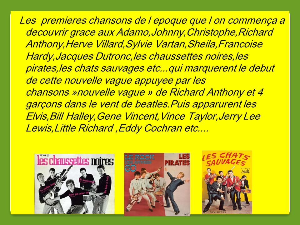 Les premieres chansons de l epoque que l on commença a decouvrir grace aux Adamo,Johnny,Christophe,Richard Anthony,Herve Villard,Sylvie Vartan,Sheila,Francoise Hardy,Jacques Dutronc,les chaussettes noires,les pirates,les chats sauvages etc...qui marquerent le debut de cette nouvelle vague appuyee par les chansons »nouvelle vague » de Richard Anthony et 4 garçons dans le vent de beatles.Puis apparurent les Elvis,Bill Halley,Gene Vincent,Vince Taylor,Jerry Lee Lewis,Little Richard ,Eddy Cochran etc....