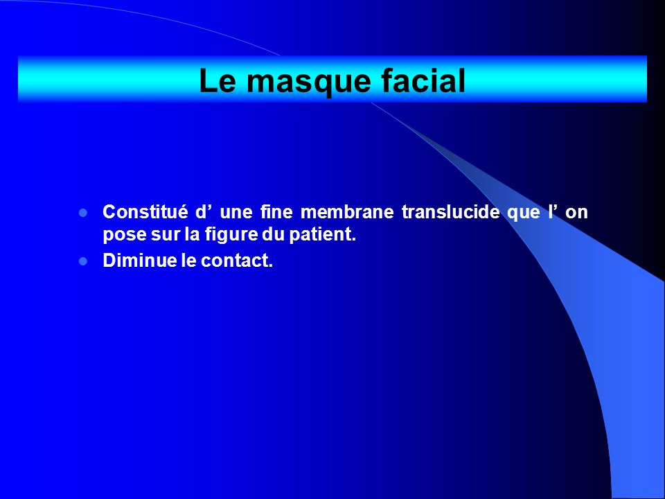 Le masque facialConstitué d' une fine membrane translucide que l' on pose sur la figure du patient.