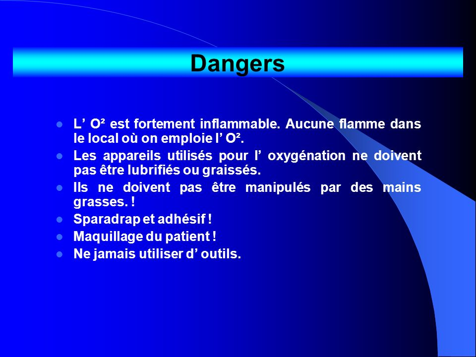 Dangers L' O² est fortement inflammable. Aucune flamme dans le local où on emploie l' O².