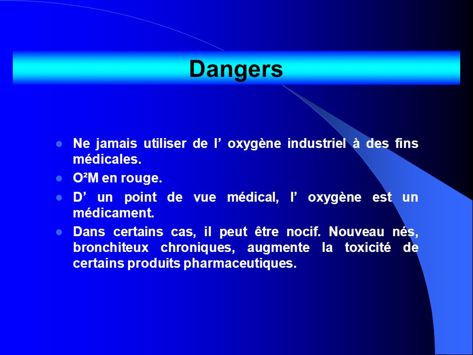 DangersNe jamais utiliser de l' oxygène industriel à des fins médicales. O²M en rouge. D' un point de vue médical, l' oxygène est un médicament.