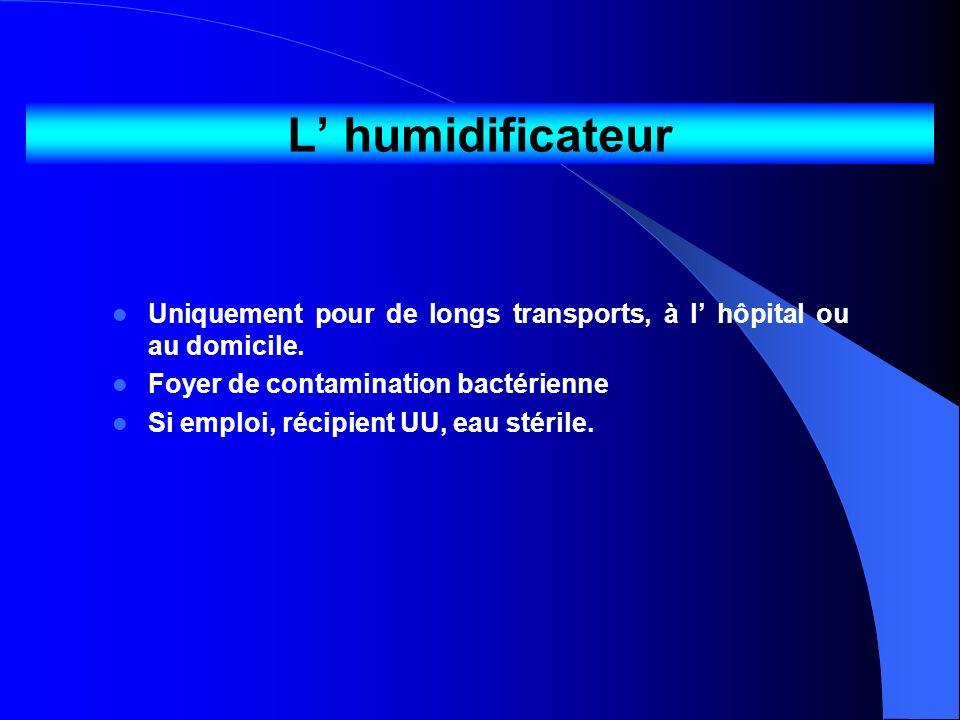 L' humidificateurUniquement pour de longs transports, à l' hôpital ou au domicile. Foyer de contamination bactérienne.