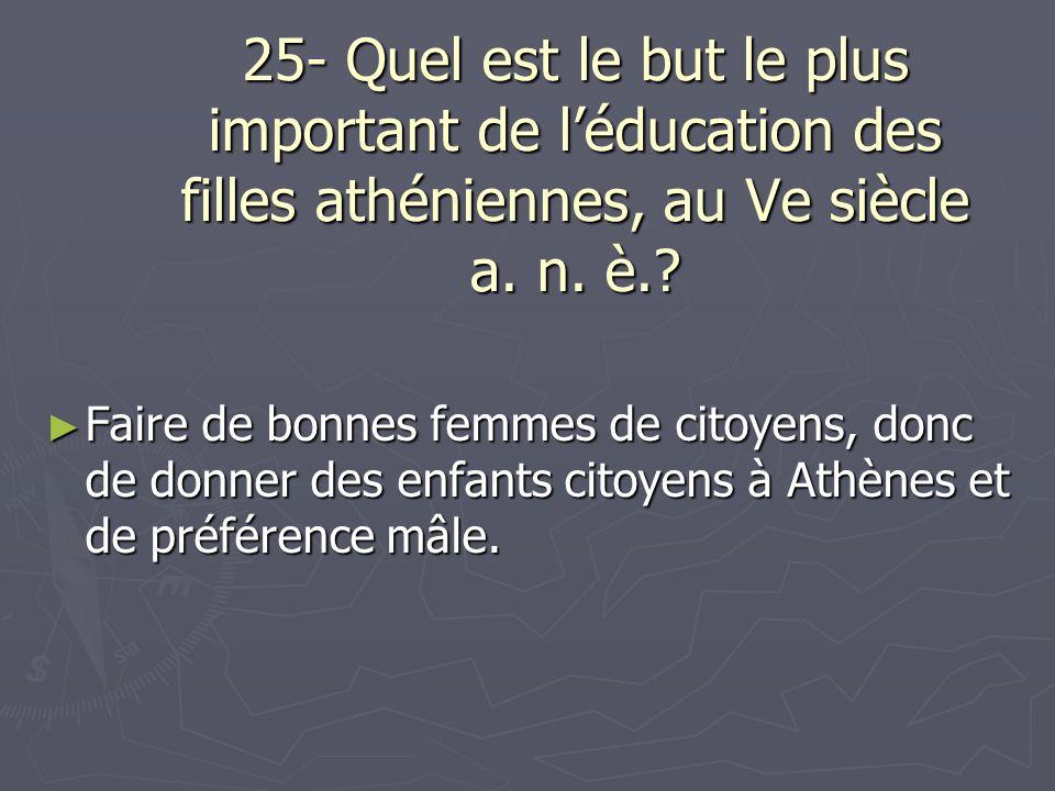 25- Quel est le but le plus important de l'éducation des filles athéniennes, au Ve siècle a. n. è.