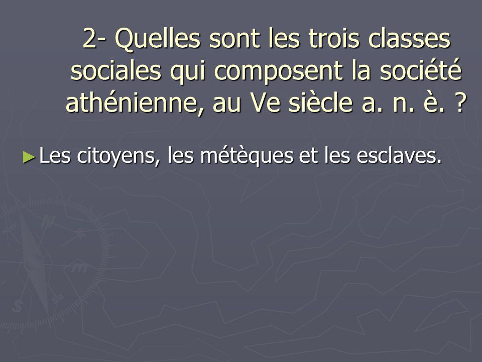 2- Quelles sont les trois classes sociales qui composent la société athénienne, au Ve siècle a. n. è.