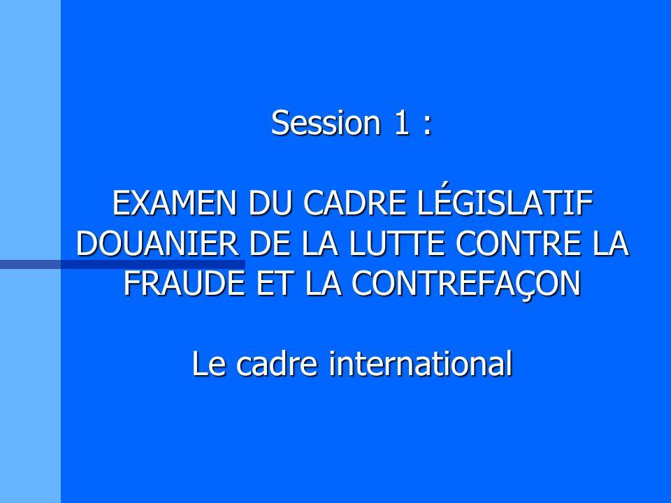 Session 1 : EXAMEN DU CADRE LÉGISLATIF DOUANIER DE LA LUTTE CONTRE LA FRAUDE ET LA CONTREFAÇON Le cadre international