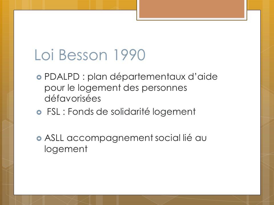 Loi Besson 1990 PDALPD : plan départementaux d'aide pour le logement des personnes défavorisées. FSL : Fonds de solidarité logement.