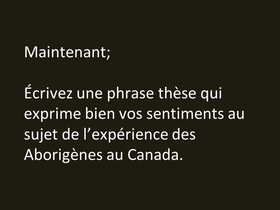 Maintenant; Écrivez une phrase thèse qui exprime bien vos sentiments au sujet de l'expérience des Aborigènes au Canada.