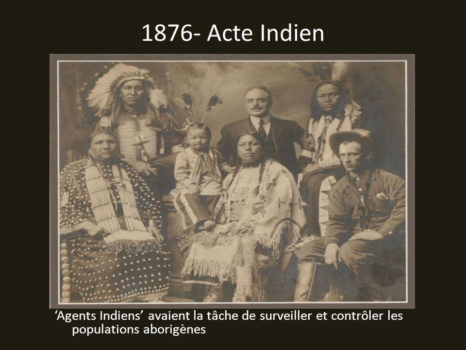 1876- Acte Indien 'Agents Indiens' avaient la tâche de surveiller et contrôler les populations aborigènes.