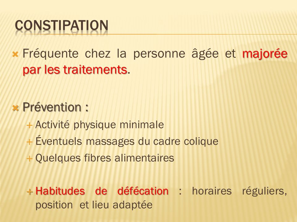 Constipation Fréquente chez la personne âgée et majorée par les traitements. Prévention : Activité physique minimale.