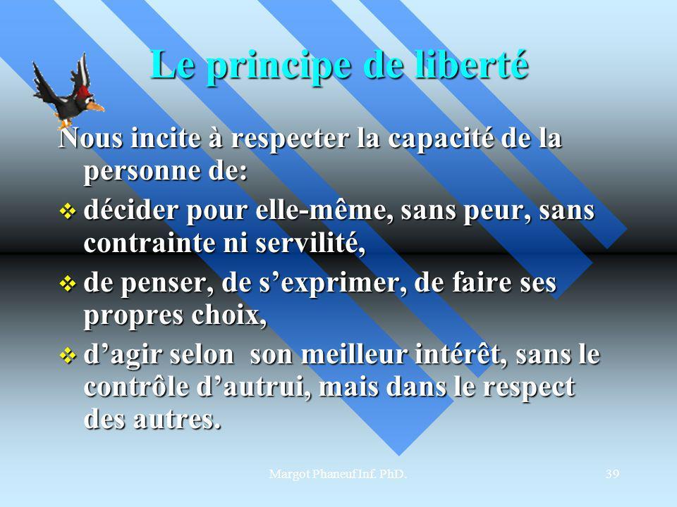 Le principe de liberté Nous incite à respecter la capacité de la personne de: décider pour elle-même, sans peur, sans contrainte ni servilité,
