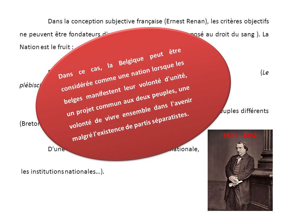 Dans la conception subjective française (Ernest Renan), les critères objectifs ne peuvent être fondateurs d une nation ( Droit du sol opposé au droit du sang ). La Nation est le fruit :