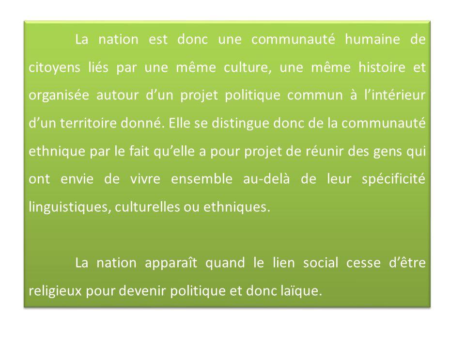 La nation est donc une communauté humaine de citoyens liés par une même culture, une même histoire et organisée autour d'un projet politique commun à l'intérieur d'un territoire donné. Elle se distingue donc de la communauté ethnique par le fait qu'elle a pour projet de réunir des gens qui ont envie de vivre ensemble au-delà de leur spécificité linguistiques, culturelles ou ethniques.