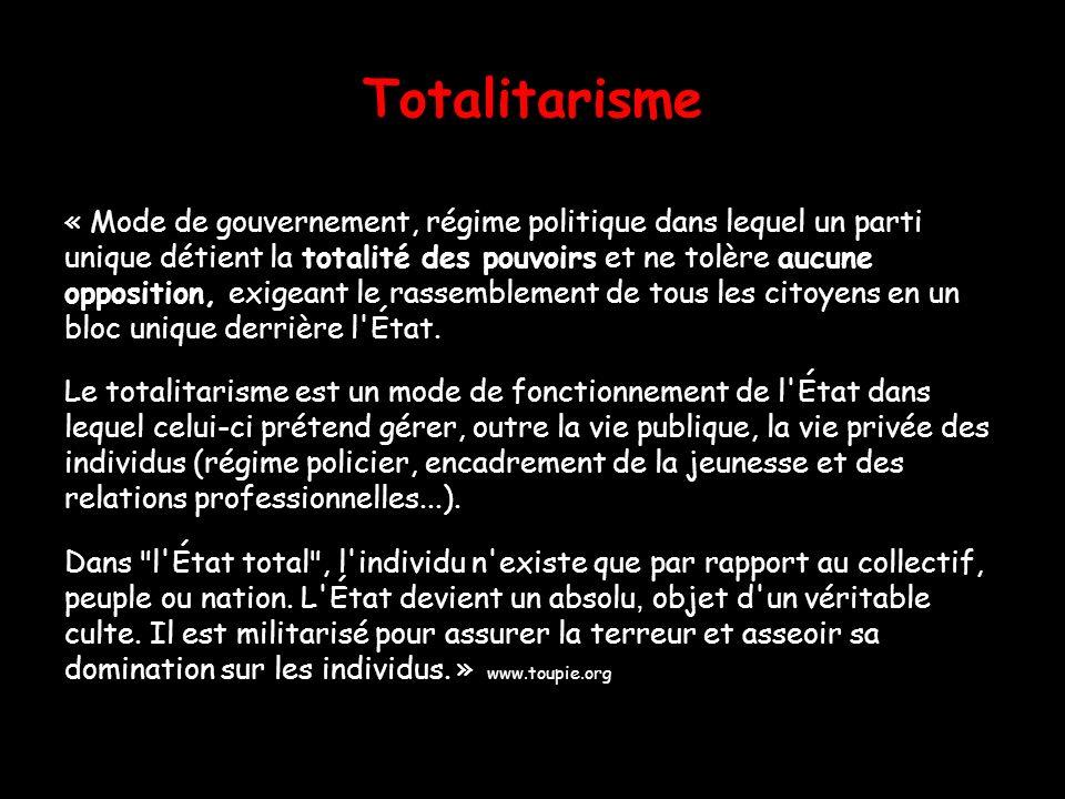 Totalitarisme « Mode de gouvernement, régime politique dans lequel un parti. unique détient la totalité des pouvoirs et ne tolère aucune.