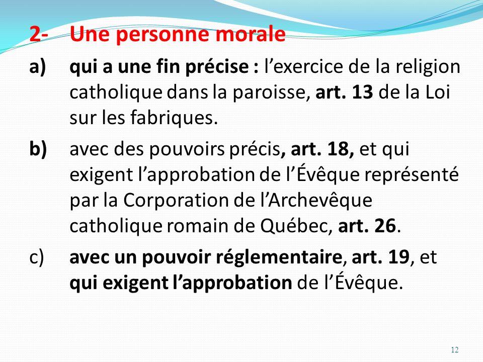 2- Une personne morale a) qui a une fin précise : l'exercice de la religion catholique dans la paroisse, art. 13 de la Loi sur les fabriques.