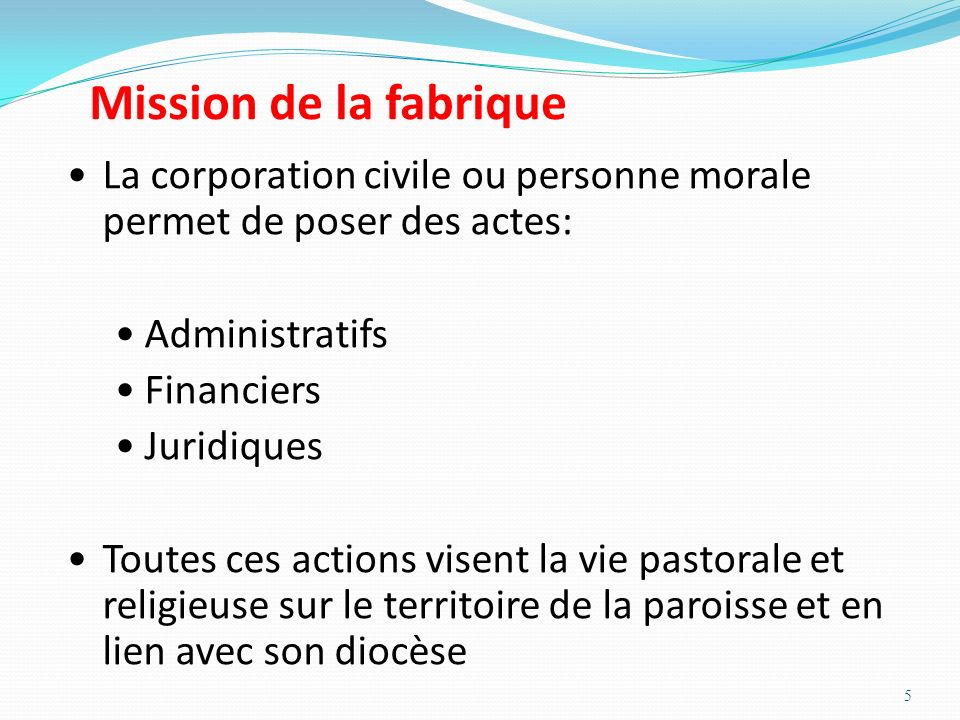Mission de la fabrique La corporation civile ou personne morale permet de poser des actes: Administratifs.
