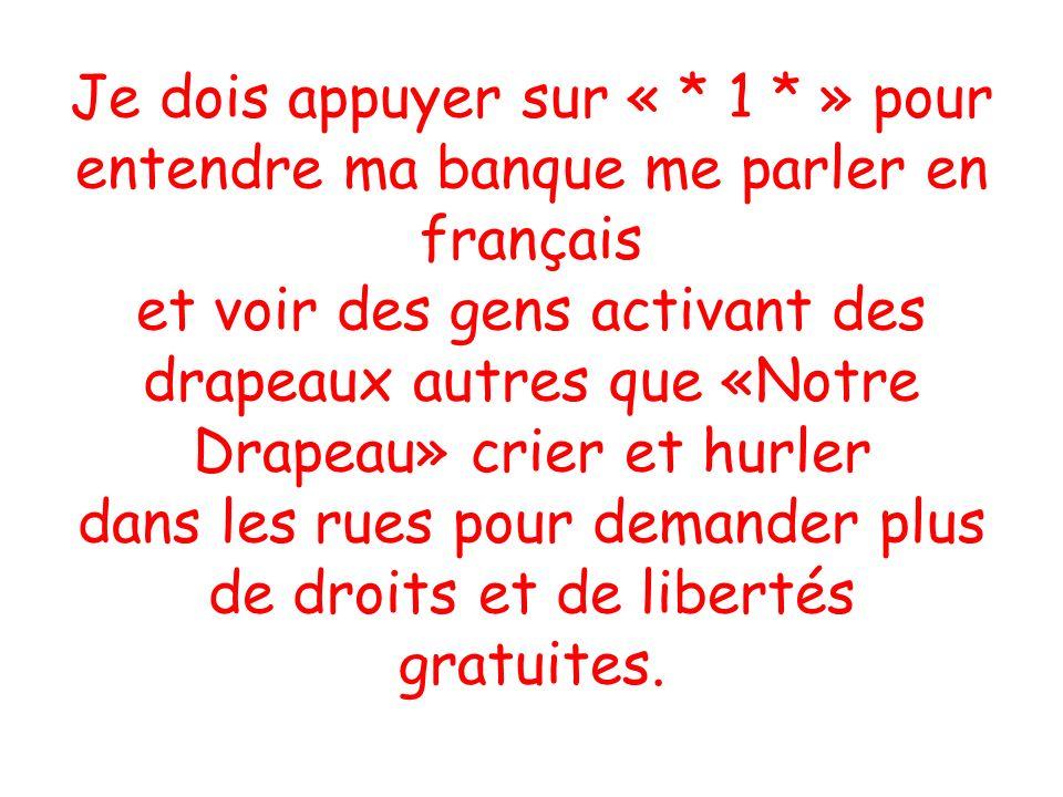 Je dois appuyer sur « * 1 * » pour entendre ma banque me parler en français et voir des gens activant des drapeaux autres que «Notre Drapeau» crier et hurler dans les rues pour demander plus de droits et de libertés gratuites.