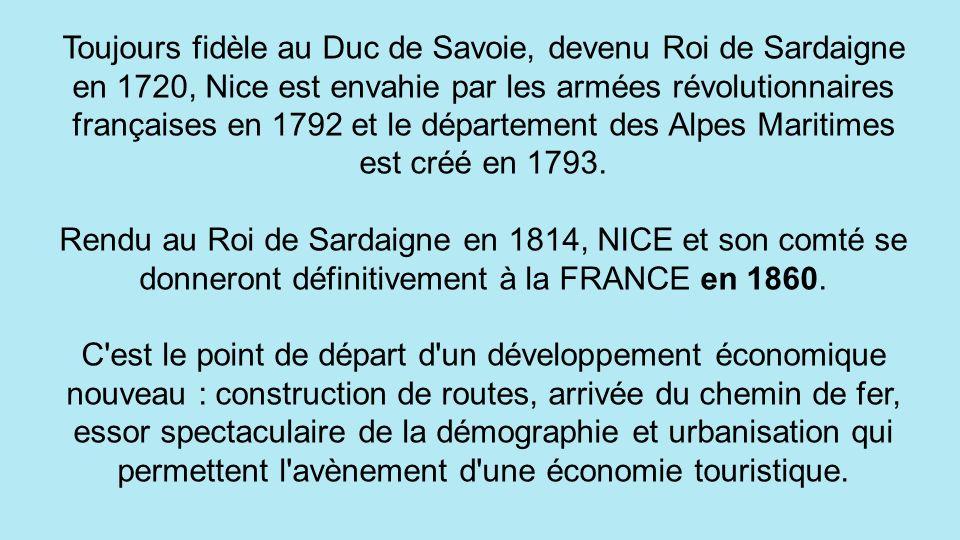 Toujours fidèle au Duc de Savoie, devenu Roi de Sardaigne en 1720, Nice est envahie par les armées révolutionnaires françaises en 1792 et le département des Alpes Maritimes est créé en 1793.