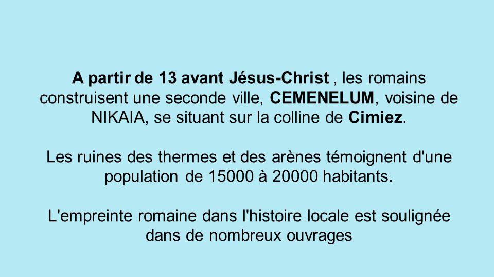 A partir de 13 avant Jésus-Christ , les romains construisent une seconde ville, CEMENELUM, voisine de NIKAIA, se situant sur la colline de Cimiez.