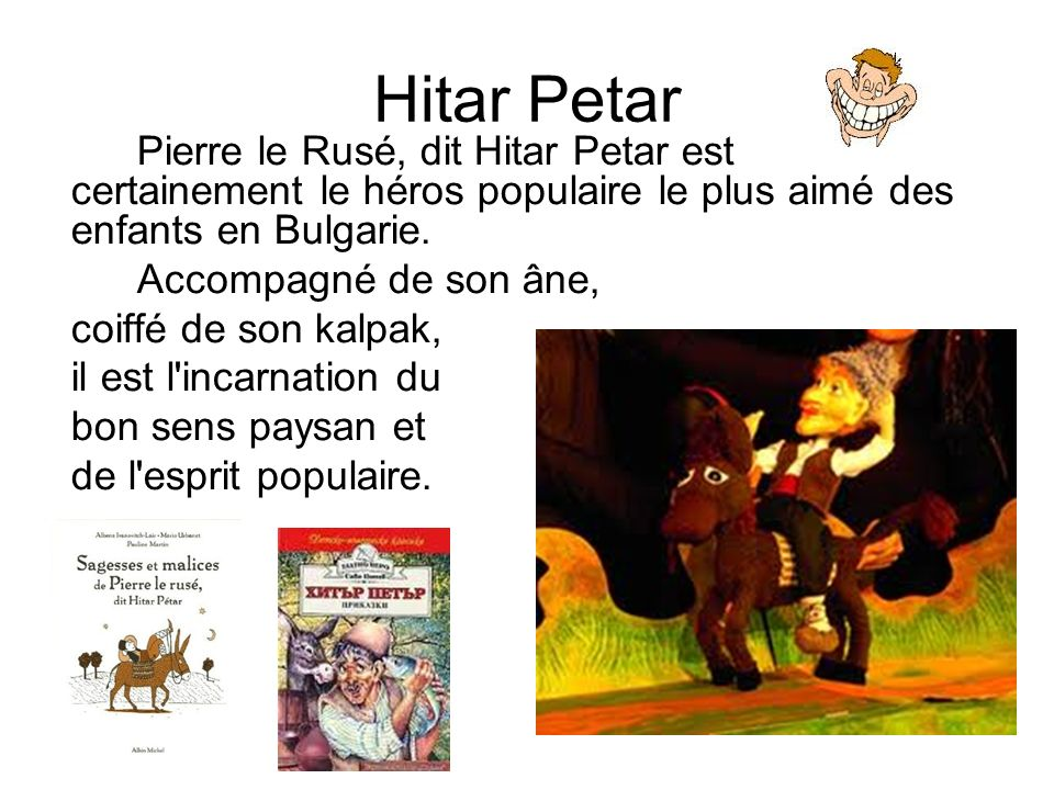 Hitar Petar Pierre le Rusé, dit Hitar Petar est certainement le héros populaire le plus aimé des enfants en Bulgarie.