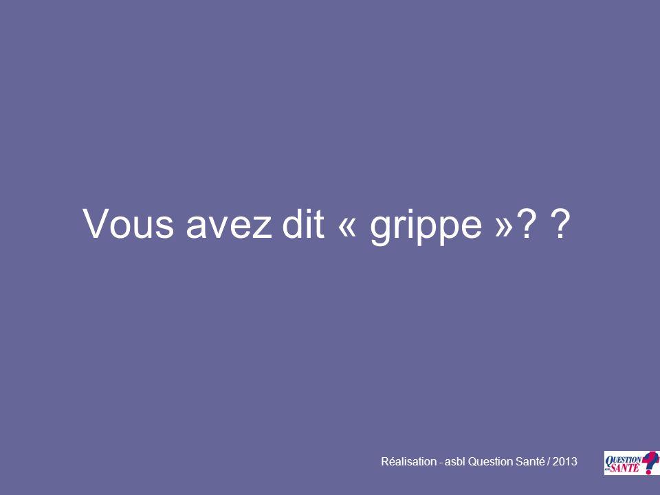 Vous avez dit « grippe » Réalisation - asbl Question Santé / 2013