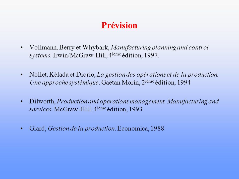 Prévision Vollmann, Berry et Whybark, Manufacturing planning and control systems. Irwin/McGraw-Hill, 4ième édition, 1997.