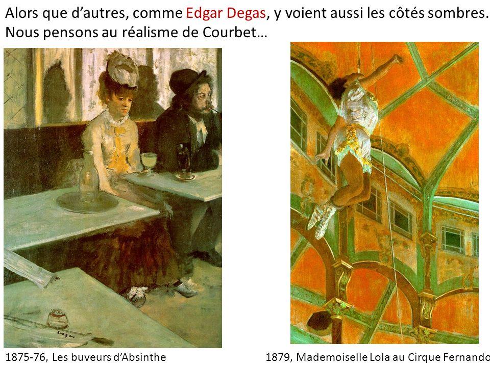 Alors que d'autres, comme Edgar Degas, y voient aussi les côtés sombres. Nous pensons au réalisme de Courbet…