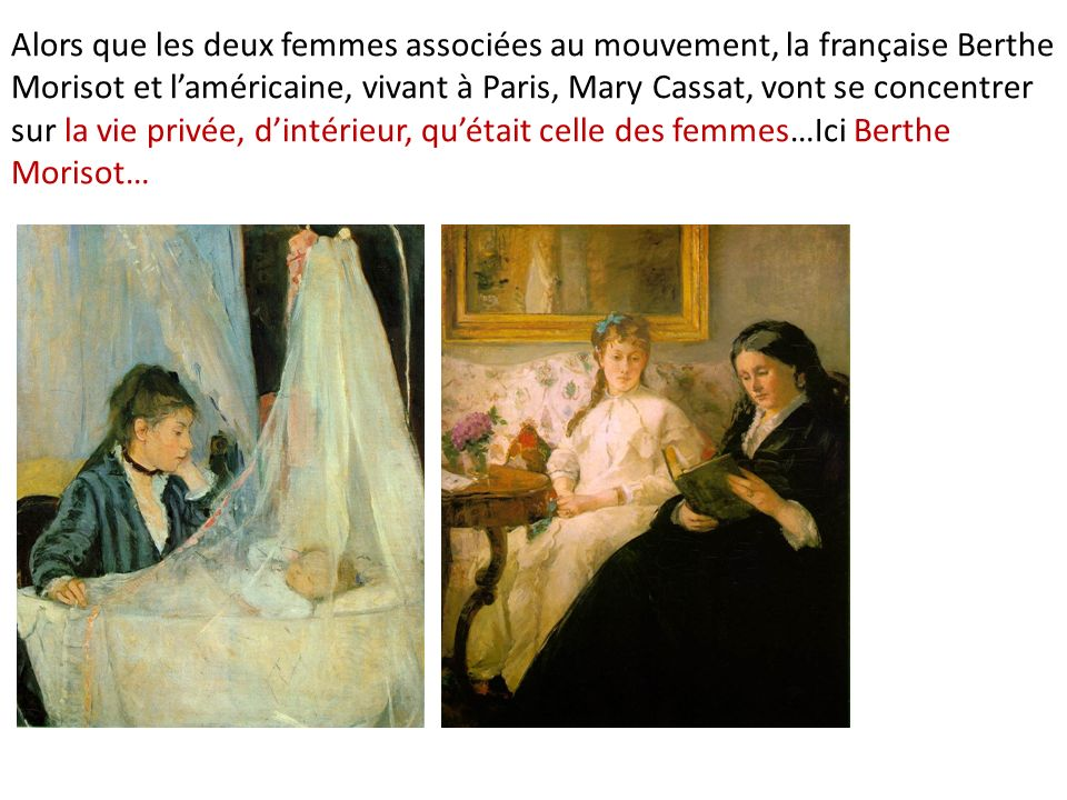 Alors que les deux femmes associées au mouvement, la française Berthe Morisot et l'américaine, vivant à Paris, Mary Cassat, vont se concentrer sur la vie privée, d'intérieur, qu'était celle des femmes…Ici Berthe Morisot…