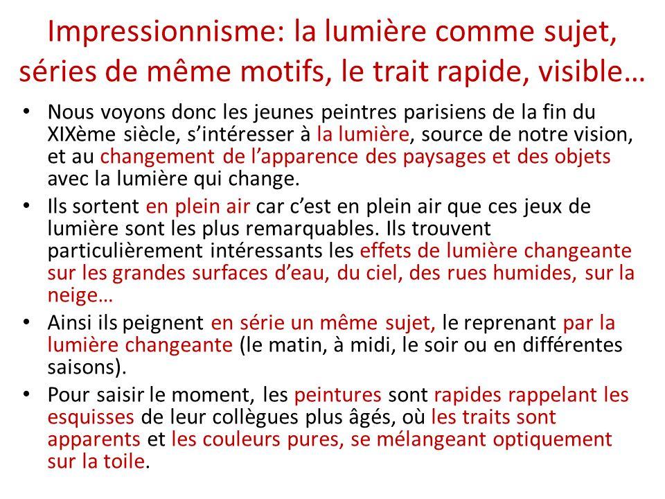 Impressionnisme: la lumière comme sujet, séries de même motifs, le trait rapide, visible…
