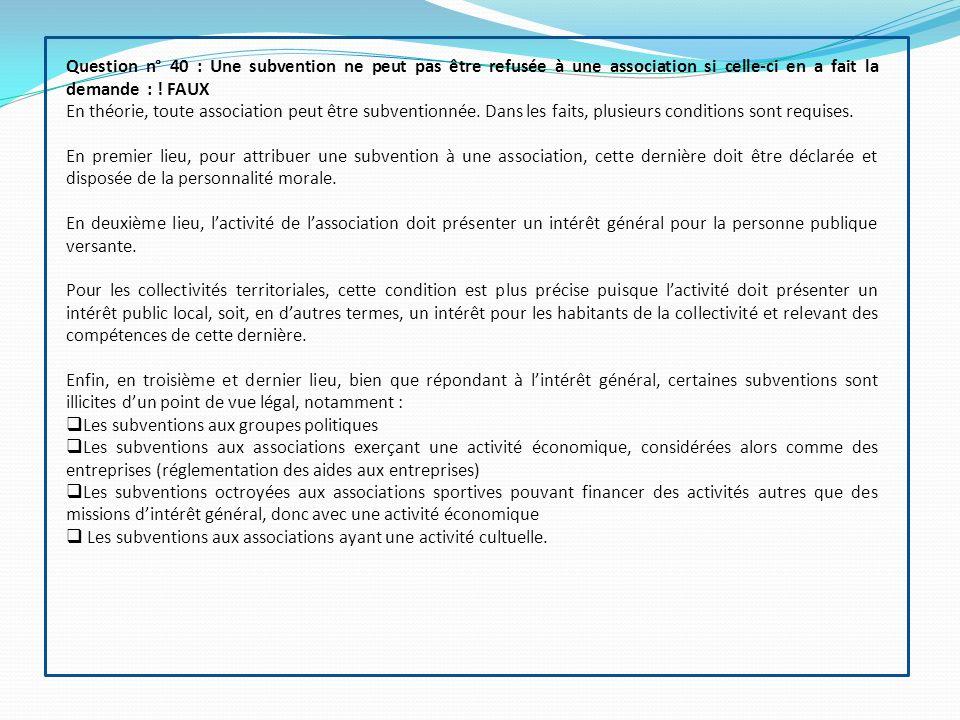 Question n° 40 : Une subvention ne peut pas être refusée à une association si celle-ci en a fait la demande : ! FAUX