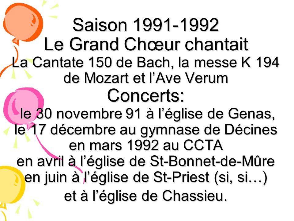 Saison 1991-1992 Le Grand Chœur chantait La Cantate 150 de Bach, la messe K 194 de Mozart et l'Ave Verum Concerts: le 30 novembre 91 à l'église de Genas, le 17 décembre au gymnase de Décines en mars 1992 au CCTA en avril à l'église de St-Bonnet-de-Mûre en juin à l'église de St-Priest (si, si…) et à l'église de Chassieu.