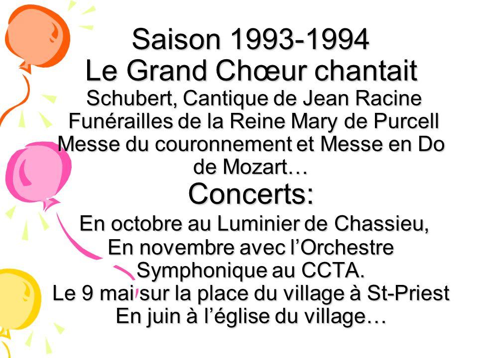 Saison 1993-1994 Le Grand Chœur chantait Schubert, Cantique de Jean Racine Funérailles de la Reine Mary de Purcell Messe du couronnement et Messe en Do de Mozart… Concerts: En octobre au Luminier de Chassieu, En novembre avec l'Orchestre Symphonique au CCTA.