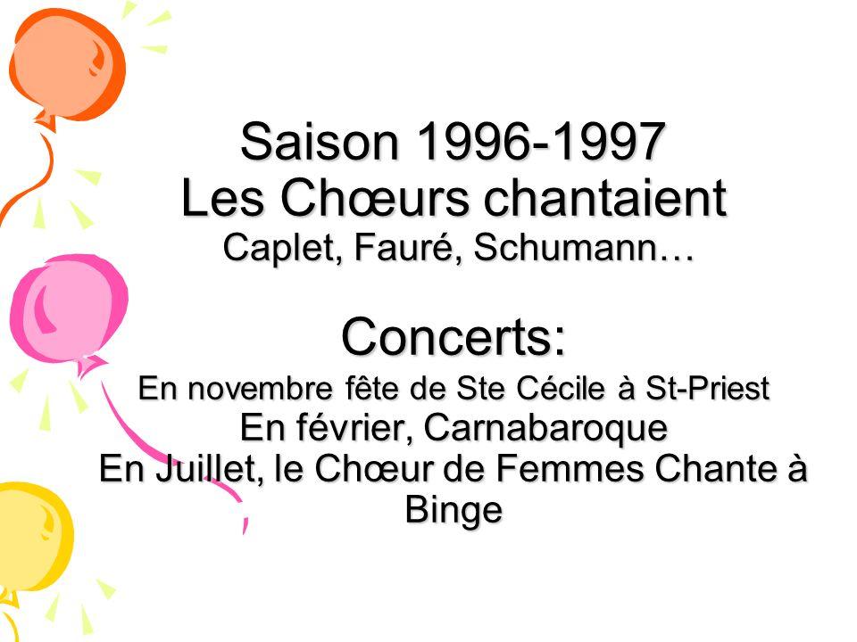 Saison 1996-1997 Les Chœurs chantaient Caplet, Fauré, Schumann… Concerts: En novembre fête de Ste Cécile à St-Priest En février, Carnabaroque En Juillet, le Chœur de Femmes Chante à Binge