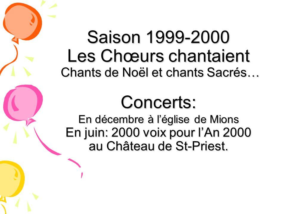 Saison 1999-2000 Les Chœurs chantaient Chants de Noël et chants Sacrés… Concerts: En décembre à l'église de Mions En juin: 2000 voix pour l'An 2000 au Château de St-Priest.