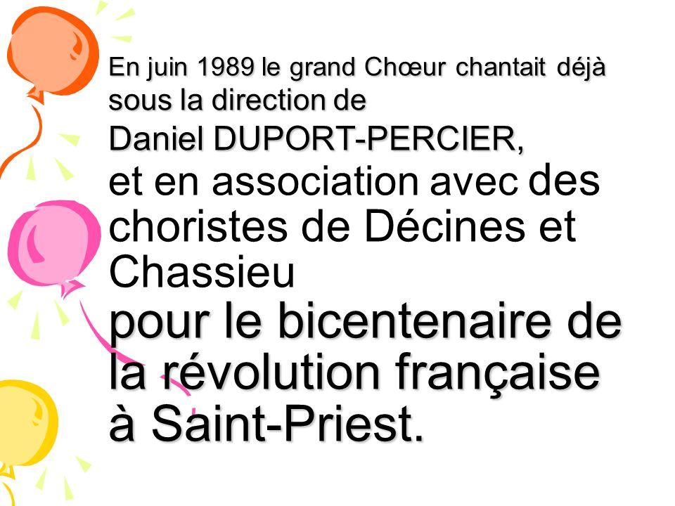 En juin 1989 le grand Chœur chantait déjà sous la direction de Daniel DUPORT-PERCIER, et en association avec des choristes de Décines et Chassieu pour le bicentenaire de la révolution française à Saint-Priest.
