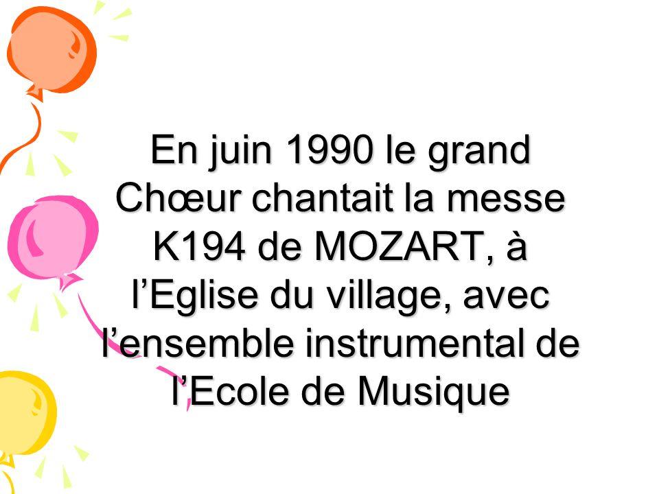 En juin 1990 le grand Chœur chantait la messe K194 de MOZART, à l'Eglise du village, avec l'ensemble instrumental de l'Ecole de Musique