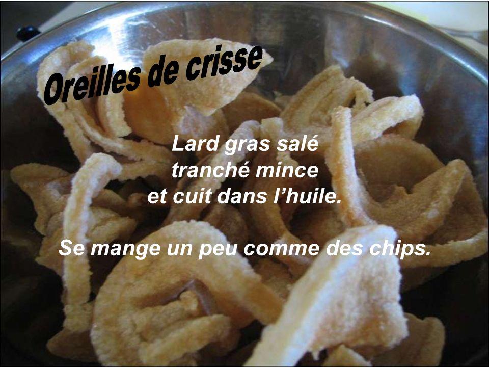 Oreilles de crisse Lard gras salé tranché mince et cuit dans l'huile.