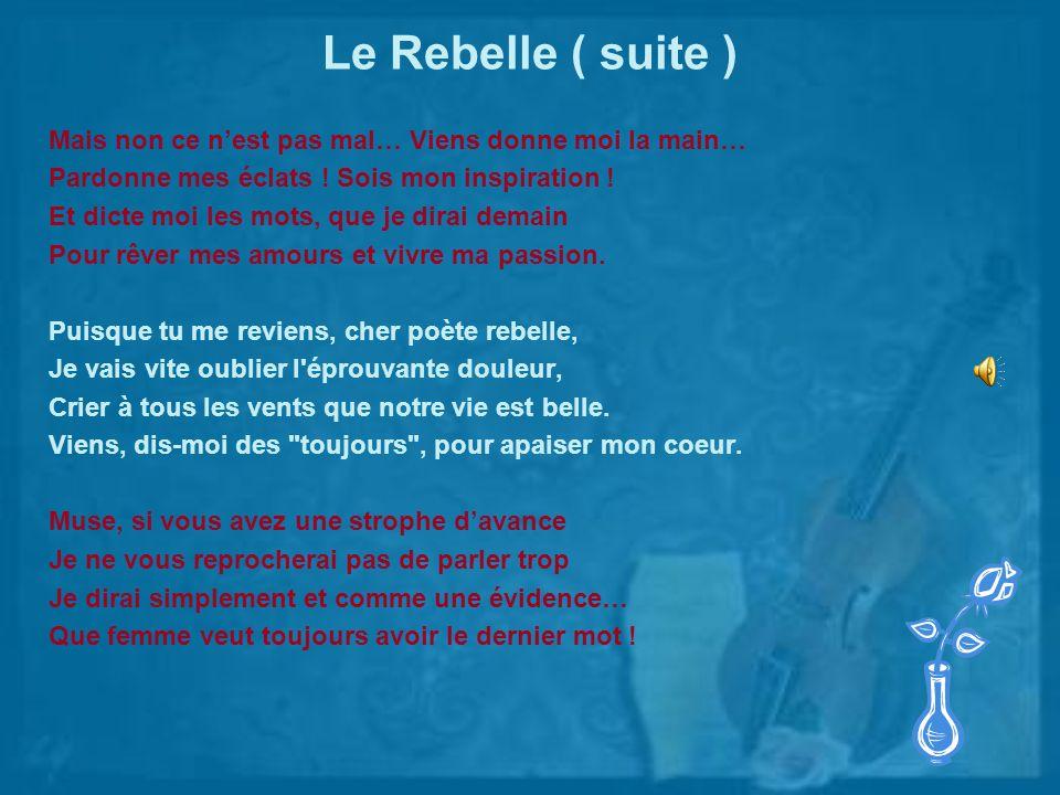 Le Rebelle ( suite ) Mais non ce n'est pas mal… Viens donne moi la main… Pardonne mes éclats ! Sois mon inspiration !