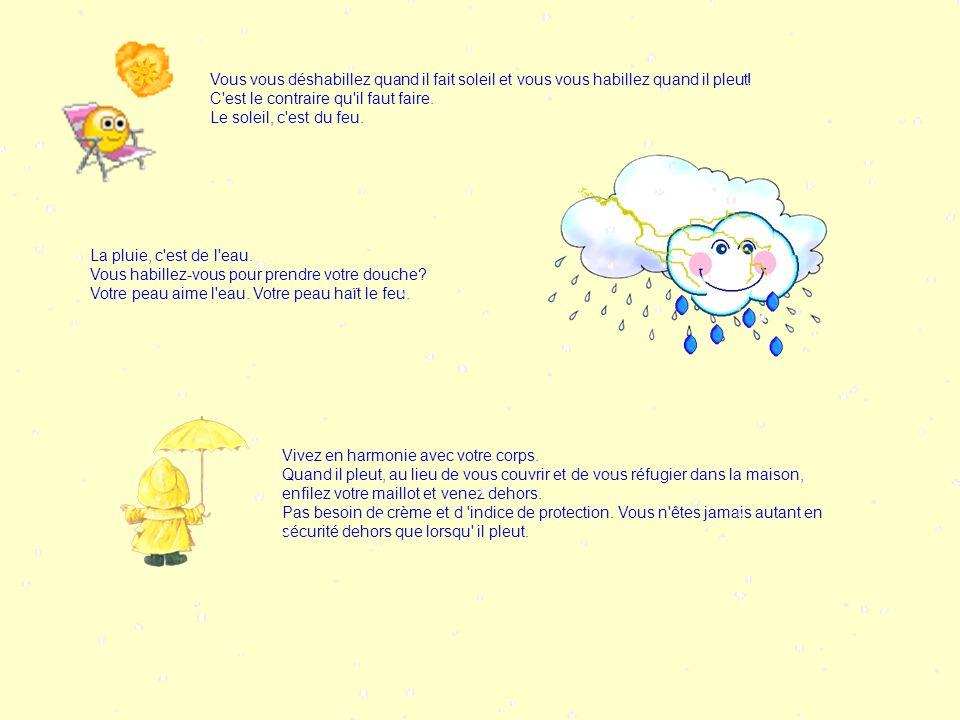Vous vous déshabillez quand il fait soleil et vous vous habillez quand il pleut! C est le contraire qu il faut faire.