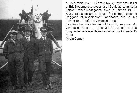 13 décembre 1929 - Léopold Roux, Raymond Caillol et Eric Dodemont se posent à La Sénia au cours de la liaison France-Madagascar avec le Farman 190 F-AJJK. Ils se poseront ensuite à Colomb-Béchar et Reggane et n atteindront Tananarive que le 1er janvier 1930, après un voyage difficile.