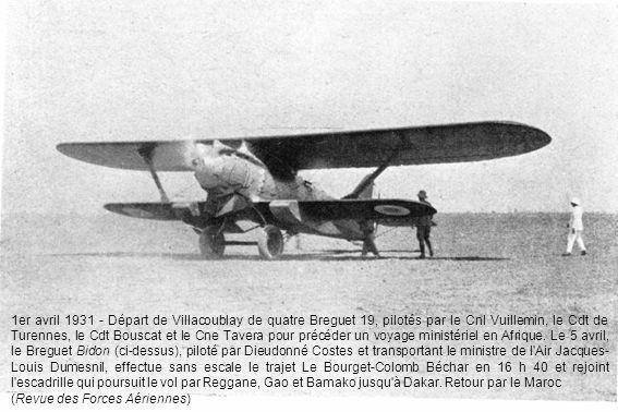 1er avril 1931 - Départ de Villacoublay de quatre Breguet 19, pilotés par le Cnl Vuillemin, le Cdt de Turennes, le Cdt Bouscat et le Cne Tavera pour précéder un voyage ministériel en Afrique. Le 5 avril, le Breguet Bidon (ci-dessus), piloté par Dieudonné Costes et transportant le ministre de l Air Jacques-Louis Dumesnil, effectue sans escale le trajet Le Bourget-Colomb Béchar en 16 h 40 et rejoint l escadrille qui poursuit le vol par Reggane, Gao et Bamako jusqu à Dakar. Retour par le Maroc
