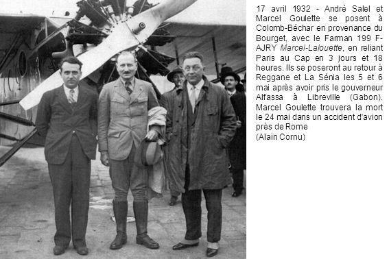 17 avril 1932 - André Salel et Marcel Goulette se posent à Colomb-Béchar en provenance du Bourget, avec le Farman 199 F-AJRY Marcel-Lalouette, en reliant Paris au Cap en 3 jours et 18 heures. Ils se poseront au retour à Reggane et La Sénia les 5 et 6 mai après avoir pris le gouverneur Alfassa à Libreville (Gabon). Marcel Goulette trouvera la mort le 24 mai dans un accident d avion près de Rome
