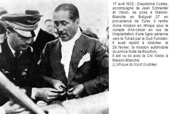 17 avril 1932 - Dieudonné Costes, accompagné de Jean Schneider et Véron, se pose à Maison-Blanche en Bréguet 27 en provenance de Tunis. Il rentre d une mission en Afrique pour le compte d Air-Union en vue de l implantation d une ligne aérienne vers le Tchad par le Sud-Tunisien. Il avait rejoint à Abécher, le 28 février, la mission automobile du prince Sixte de Bourbon.