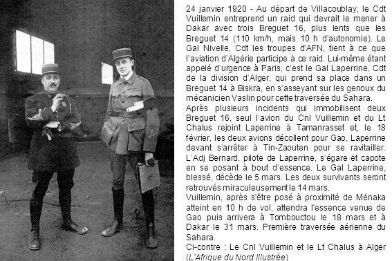 24 janvier 1920 - Au départ de Villacoublay, le Cdt Vuillemin entreprend un raid qui devrait le mener à Dakar avec trois Breguet 16, plus lents que les Breguet 14 (110 km/h, mais 10 h d'autonomie). Le Gal Nivelle, Cdt les troupes d'AFN, tient à ce que l'aviation d'Algérie participe à ce raid. Lui-même étant appelé d'urgence à Paris, c'est le Gal Laperrine, Cdt de la division d'Alger, qui prend sa place dans un Breguet 14 à Biskra, en s'asseyant sur les genoux du mécanicien Vaslin pour cette traversée du Sahara.
