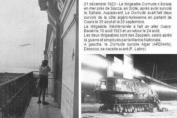 21 décembre 1923 - Le dirigeable Dixmude s'écrase en mer près de Siacca, en Sicile, après avoir survolé le Sahara. Auparavant, Le Dixmude avait fait deux survols de la côte algéro-tunisienne en partant de Cuers le 30 aout et le 25 septembre.