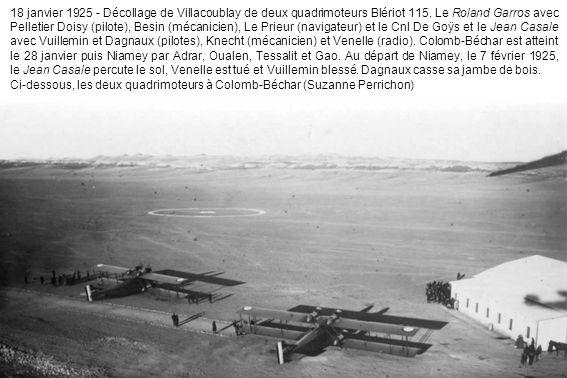 18 janvier 1925 - Décollage de Villacoublay de deux quadrimoteurs Blériot 115. Le Roland Garros avec Pelletier Doisy (pilote), Besin (mécanicien), Le Prieur (navigateur) et le Cnl De Goÿs et le Jean Casale avec Vuillemin et Dagnaux (pilotes), Knecht (mécanicien) et Venelle (radio). Colomb-Béchar est atteint le 28 janvier puis Niamey par Adrar, Oualen, Tessalit et Gao. Au départ de Niamey, le 7 février 1925, le Jean Casale percute le sol, Venelle est tué et Vuillemin blessé. Dagnaux casse sa jambe de bois.